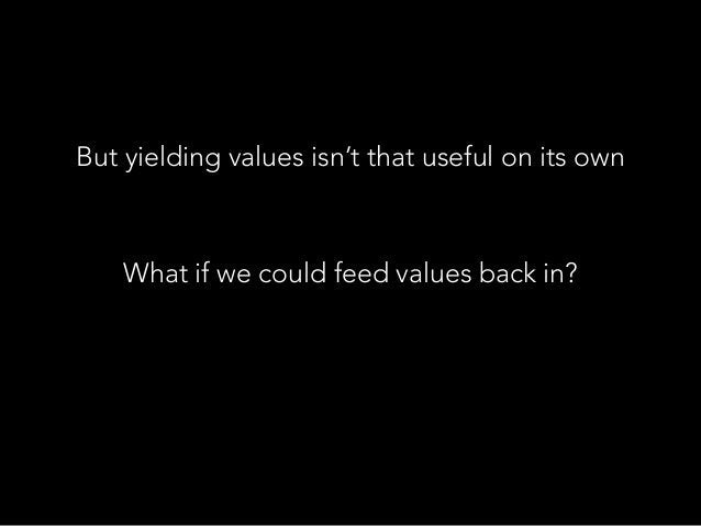 But yielding values isn't that useful on its own What if we could feed values back in?