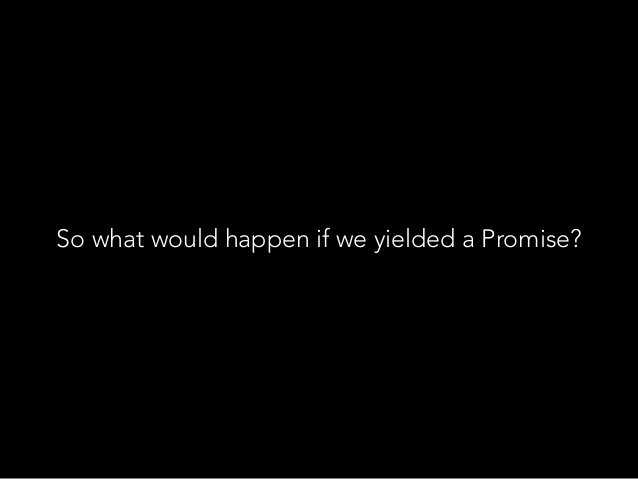 So what would happen if we yielded a Promise?