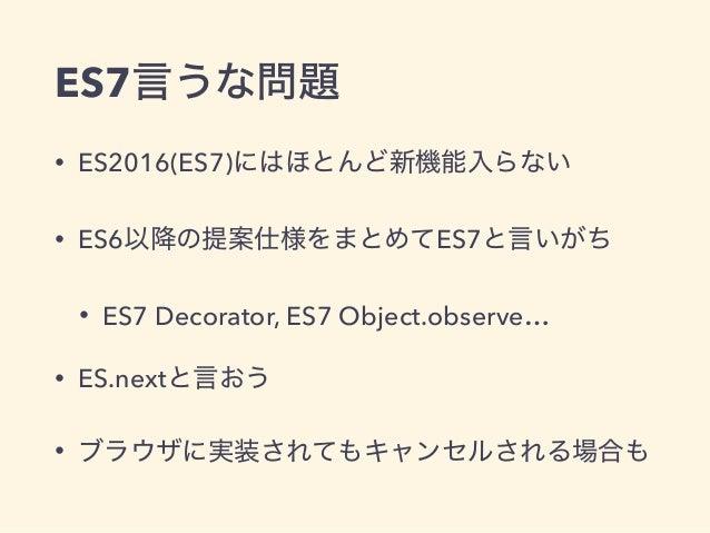 ES7言うな問題 • ES2016(ES7)にはほとんど新機能入らない • ES6以降の提案仕様をまとめてES7と言いがち • ES7 Decorator, ES7 Object.observe… • ES.nextと言おう • ブラウザに実装...