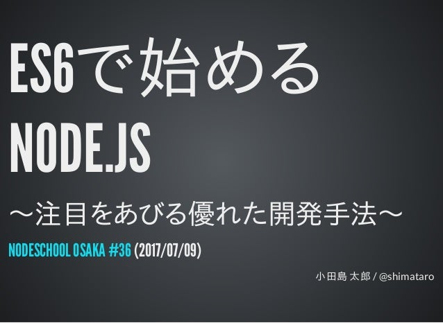 ES6で始める NODE.JS 〜注目をあびる優れた開発手法〜 (2017/07/09) 小田島 太郎 / @shimataro NODESCHOOL OSAKA #36
