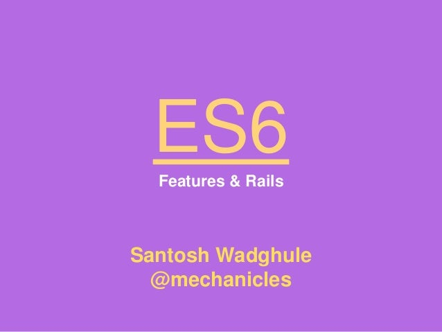 ES6Features & Rails Santosh Wadghule @mechanicles