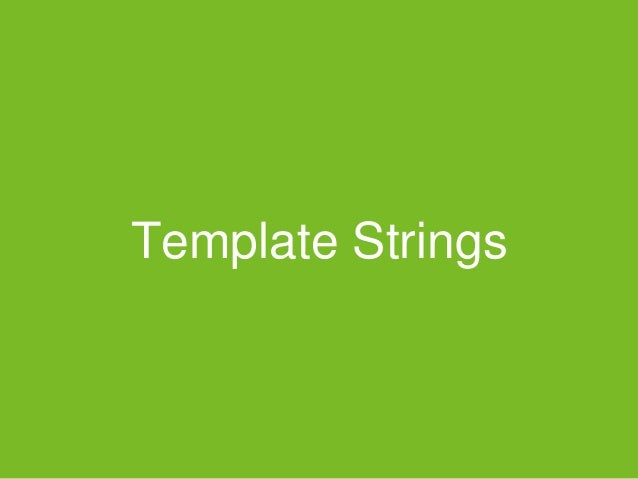 Template Strings • A new way of string interpolation • It adds syntactic sugar for constructing strings • Easy to handle m...