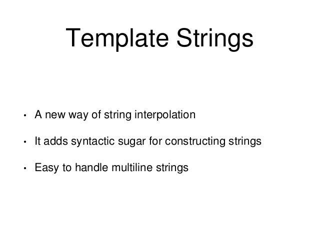 // ES6 // basic template string creation. var str = `How you doing?`; var name = 'Joey'; var output = `${name}: ${str}`; c...