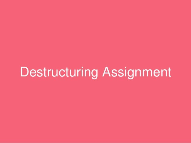 Destructuring Assignment • Destructuring allows you to pattern match against array and objects • It extracts specific valu...