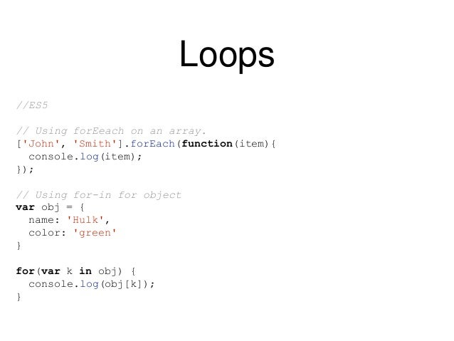 Loops //ES6 // Using for-of for an array for(let item of ['John', 'Smith']){ console.log(item); } // Using for-of for an o...