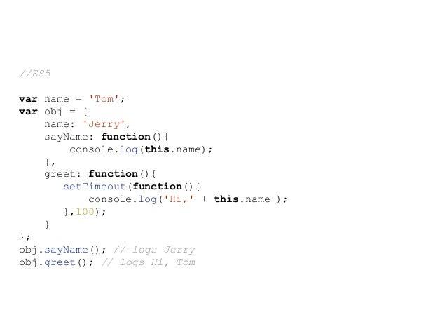//ES6 var name = 'Tom'; var obj = { name: 'Jerry', sayName: function(){ console.log(this.name); }, greet: function(){ setT...