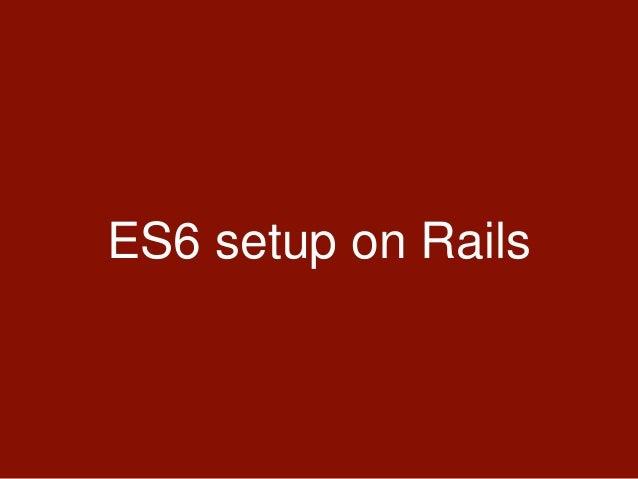 ES6 setup on Rails • Work in progress in Sprockets 4.x • Still, we can use sprockets-es6 gem • sprockets-es6 gem uses babe...