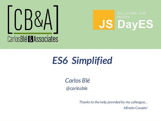 Carlos Blé @carlosble Thanks to the help provided by my colleague… Alfredo Casado! ES6 Simplified