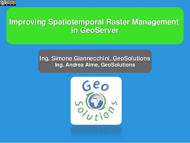 Improving Spatiotemporal Raster Managementin GeoServerIng. Simone Giannecchini, GeoSolutionsIng. Andrea Aime, GeoSolutions