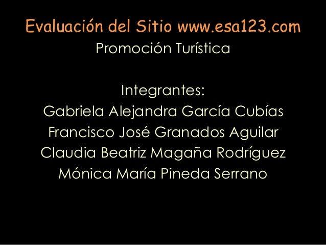 Evaluación del Sitio www.esa123.com Promoción Turística Integrantes: Gabriela Alejandra García Cubías Francisco José Grana...