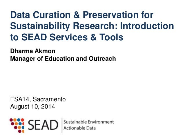 Data Curation & Preservation for  Sustainability Research: Introduction  to SEAD Services & Tools  Dharma Akmon  Manager o...
