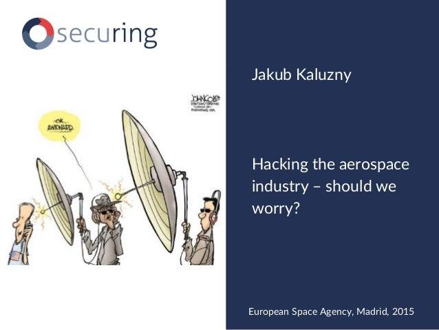 Hacking the aerospace industry – should we worry? Jakub Kaluzny European Space Agency, Madrid, 2015