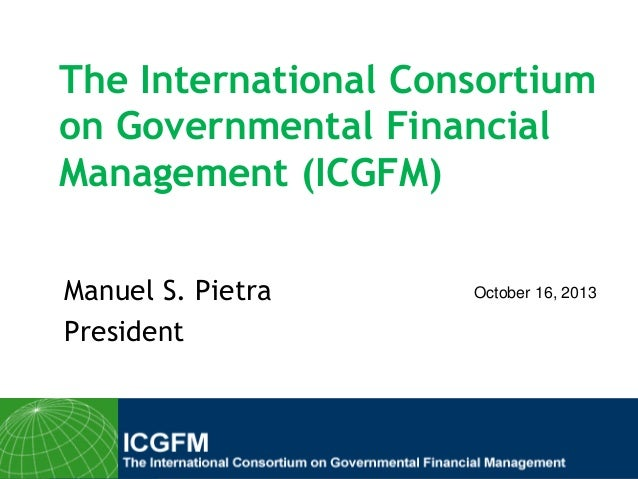The International Consortium on Governmental Financial Management (ICGFM) Manuel S. Pietra President  October 16, 2013