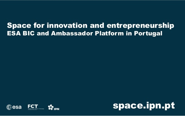 Space for innovation and entrepreneurship  ESA BIC and Ambassador Platform in Portugal  space.ipn.pt
