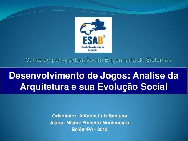 Desenvolvimento de Jogos: Analise da  Arquitetura e sua Evolução Social         Orientador: Antonio Luiz Santana        Al...