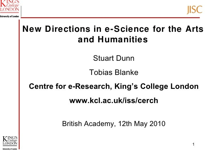 New Directions in e-Science for the Arts and Humanities Stuart Dunn Tobias Blanke Centre for e-Research, King's College Lo...