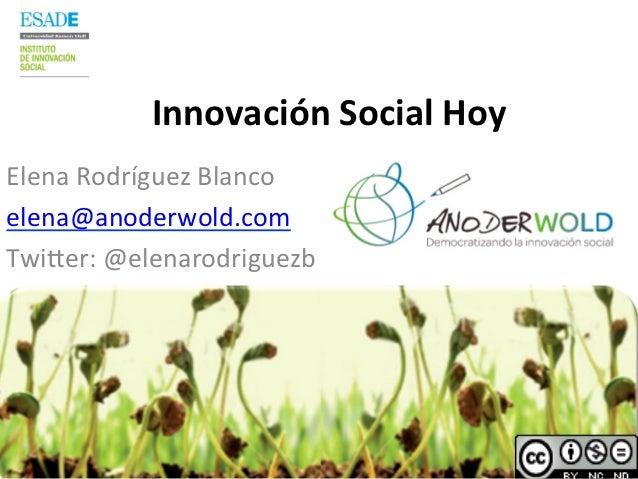 Innovación Social Hoy Elena Rodríguez Blanco elena@anoderwold.com Twi7er: @elenarodriguezb