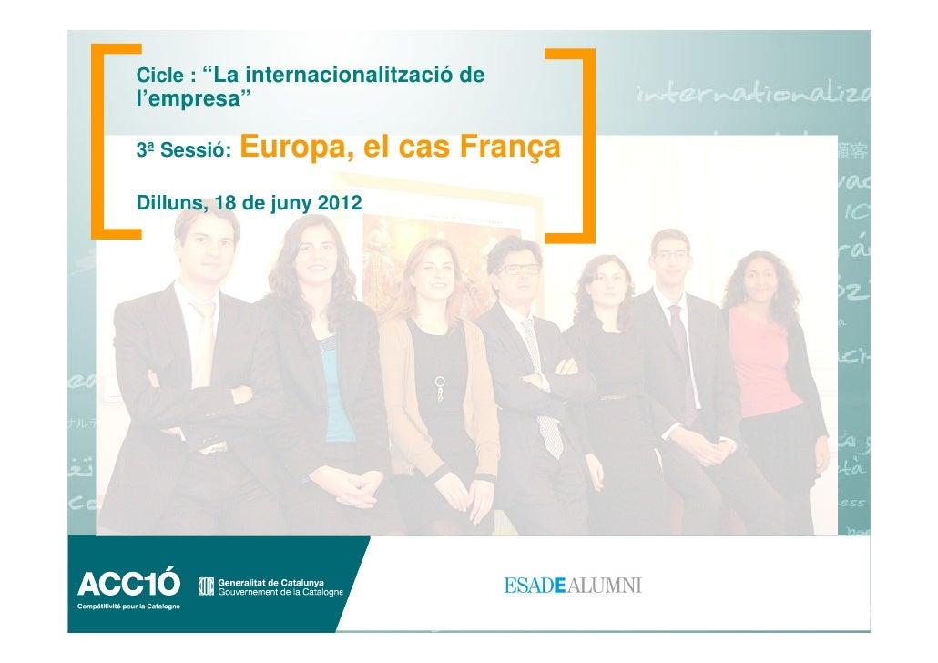 """Cicle : """"La internacionalització del'empresa""""3ª Sessió:   Europa, el cas FrançaDilluns, 18 de juny 2012"""