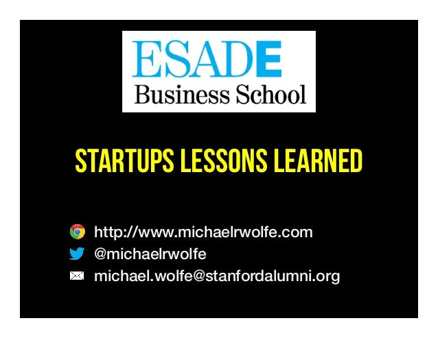STARTUPS LESSONS LEARNED http://www.michaelrwolfe.com! @michaelrwolfe! michael.wolfe@stanfordalumni.org! !