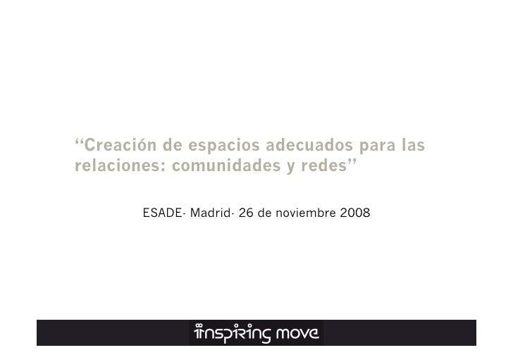 """""""Creación de espacios adecuados para las relaciones: comunidades y redes""""         ESADE- Madrid- 26 de noviembre 2008"""