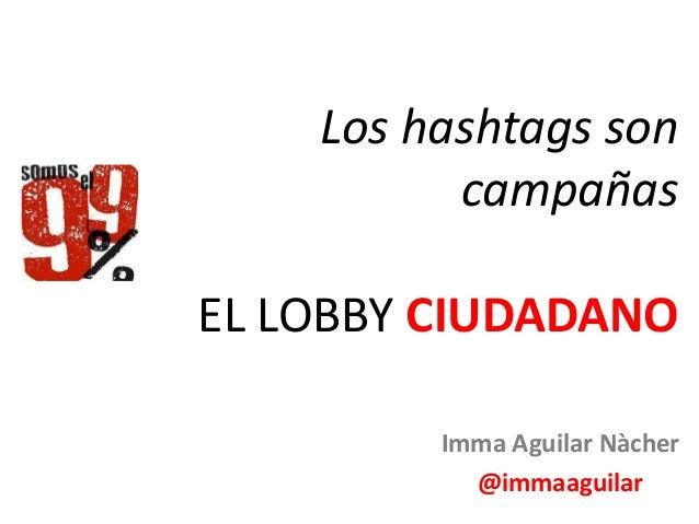 Los hashtags son campañas EL LOBBY CIUDADANO Imma Aguilar Nàcher @immaaguilar