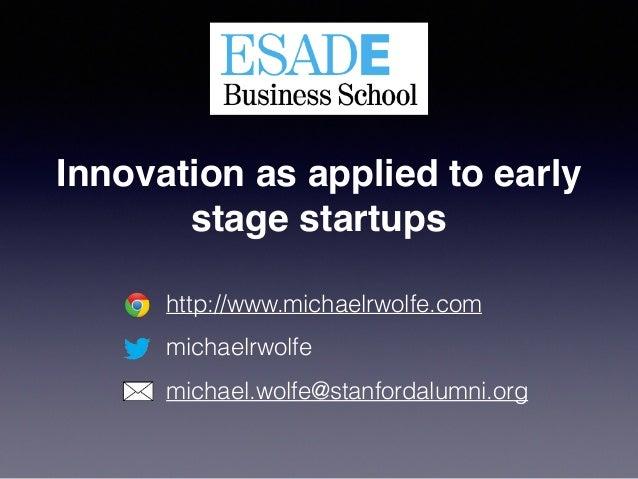 http://www.michaelrwolfe.com michaelrwolfe michael.wolfe@stanfordalumni.org Innovation as applied to early stage startups