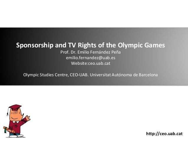 Sponsorship and TV Rights of the Olympic Games Prof. Dr. Emilio Fernández Peña emilio.fernandez@uab.es Website:ceo.uab.cat...