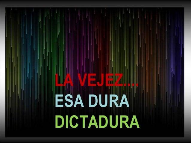 LA VEJEZ....  ESA DURA  DICTADURA