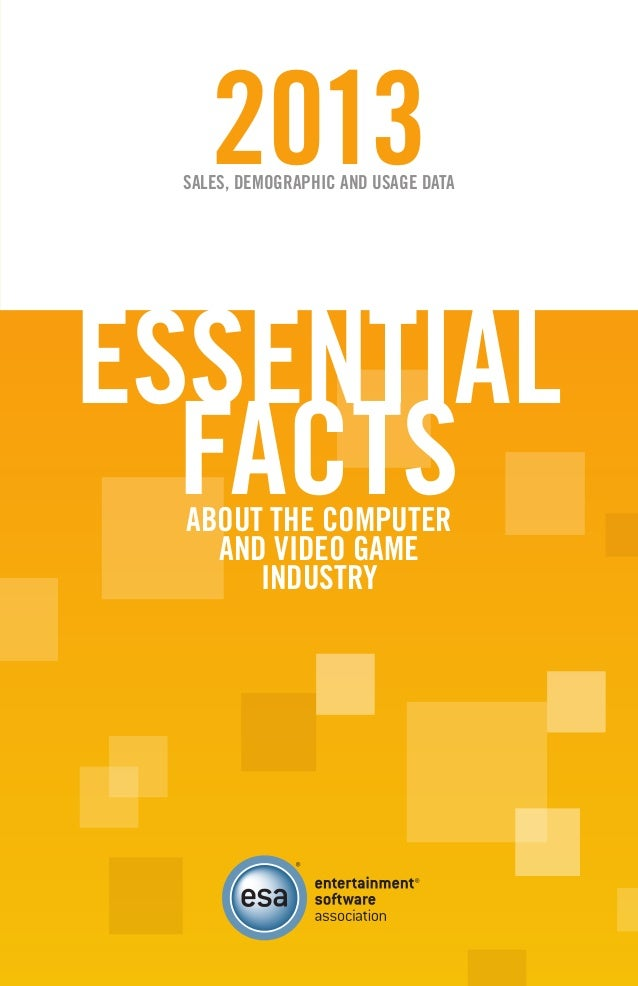 [ iii ] 2013SALES, DEMOGRAPHIC AND USAGE DATA ESSENTIAL FACTSABOUT THE COMPUTER AND VIDEO GAME INDUSTRY