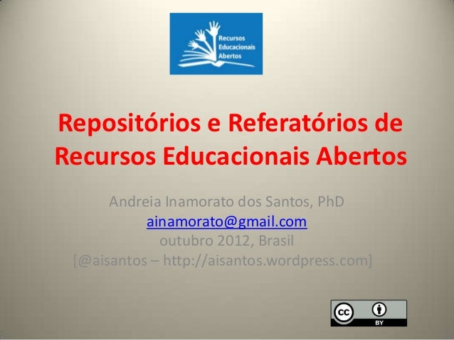 Repositórios e Referatórios deRecursos Educacionais Abertos      Andreia Inamorato dos Santos, PhD           ainamorato@gm...