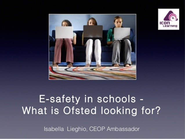 E-safety in schools What is Ofsted looking for? Isabella Lieghio, CEOP Ambassador