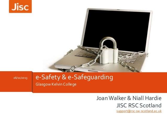 26/11/2013  e-Safety & e-Safeguarding Glasgow Kelvin College  Joan Walker & Niall Hardie JISC RSC Scotland support@rsc-sw-...