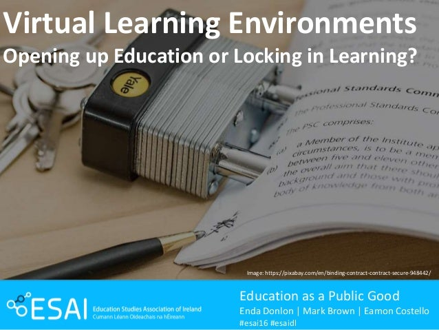 Virtual Learning Environments Opening up Education or Locking in Learning? Education as a Public Good Enda Donlon | Mark B...