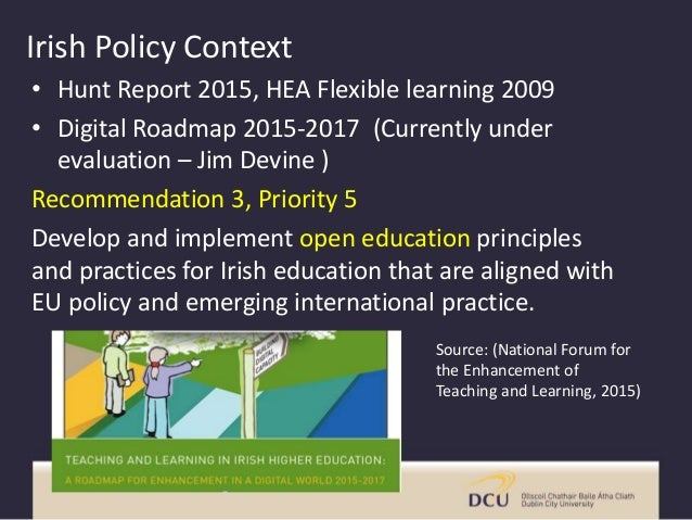 Irish Policy Context • Hunt Report 2015, HEA Flexible learning 2009 • Digital Roadmap 2015-2017 (Currently under evaluatio...