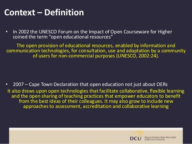 """Context – Definition • In 2002 the UNESCO Forum on the Impact of Open Courseware for Higher coined the term """"open educatio..."""