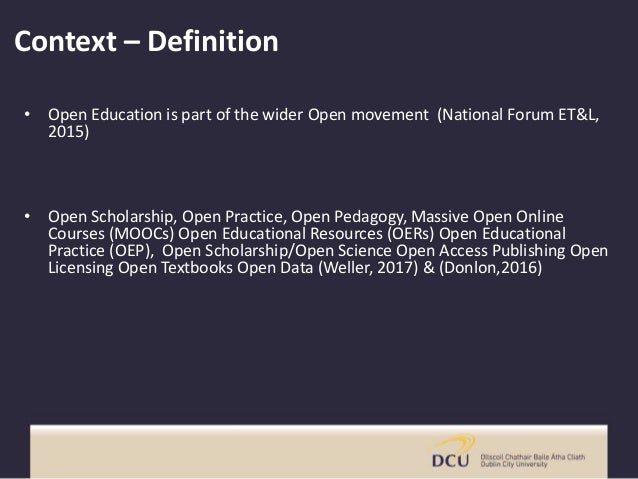 Context – Definition • Open Education is part of the wider Open movement (National Forum ET&L, 2015) • Open Scholarship, O...