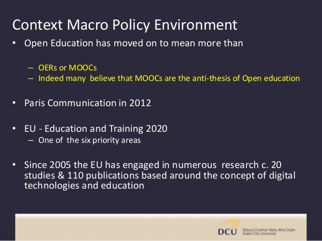 Context Macro Policy Environment • Open Education has moved on to mean more than – OERs or MOOCs – Indeed many believe tha...