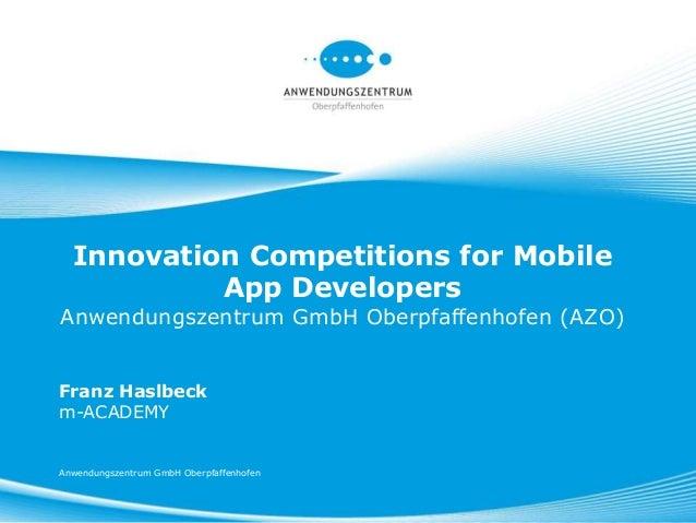 Innovation Competitions for Mobile           App DevelopersAnwendungszentrum GmbH Oberpfaffenhofen (AZO)Franz Haslbeckm-AC...