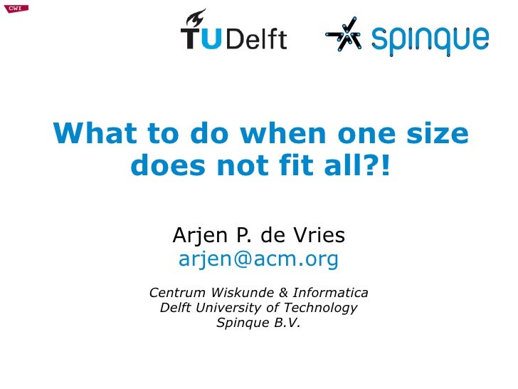What to do when one size does not fit all?! Arjen P. de Vries [email_address] Centrum Wiskunde & Informatica Delft Univers...