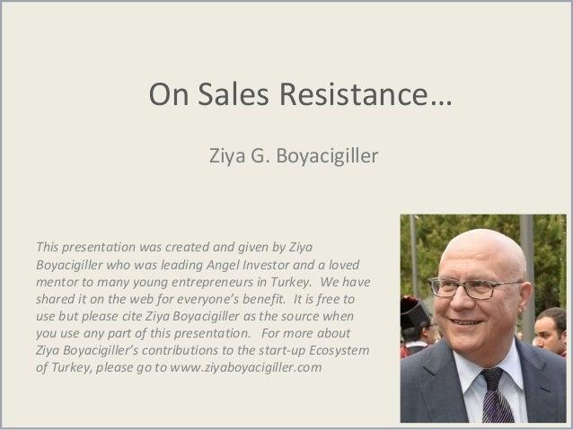 On Sales Resistance… Ziya G. Boyacigiller This presentation was created and given by Ziya Boyacigiller who was leading Ang...