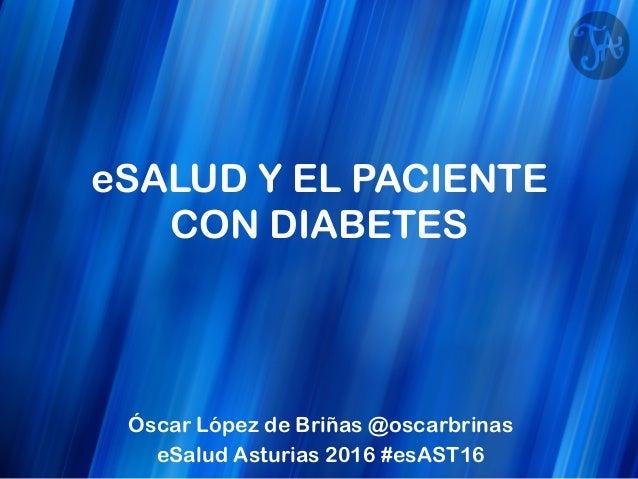 eSALUD Y EL PACIENTE CON DIABETES Óscar López de Briñas @oscarbrinas eSalud Asturias 2016 #esAST16