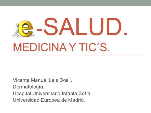 -SALUD. MEDICINA Y TIC´S. Vicente Manuel Leis Dosil. Dermatología. Hospital Universitario Infanta Sofía. Universidad Europ...