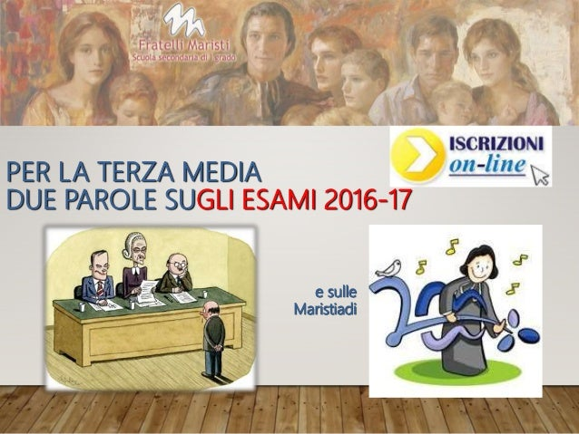 PER LA TERZA MEDIA DUE PAROLE SUGLI ESAMI 2016-17 e sulle Maristiadi