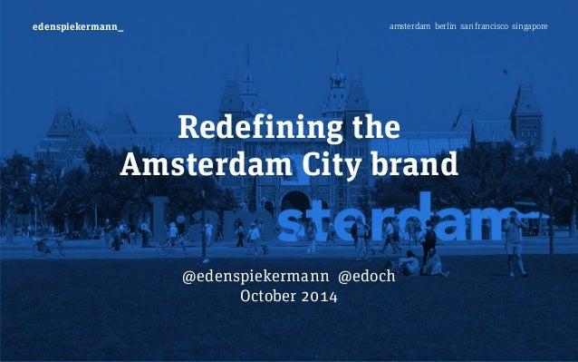 edenspiekermann_ amsterdam berlin san francisco singapore  Redefining the  Amsterdam City brand  @edenspiekermann @edoch  ...