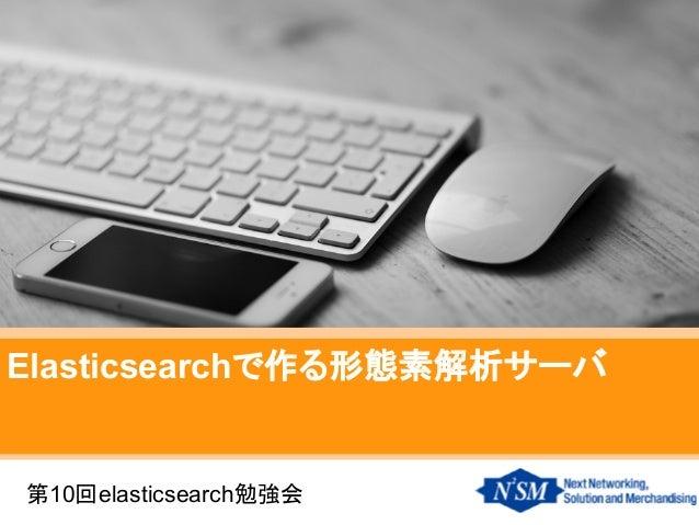Elasticsearchで作る形態素解析サーバ 第10回elasticsearch勉強会