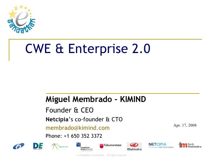 CWE & Enterprise 2.0 Miguel Membrado - KIMIND Founder & CEO Netcipia 's co-founder & CTO [email_address] Phone: +1 650 352...