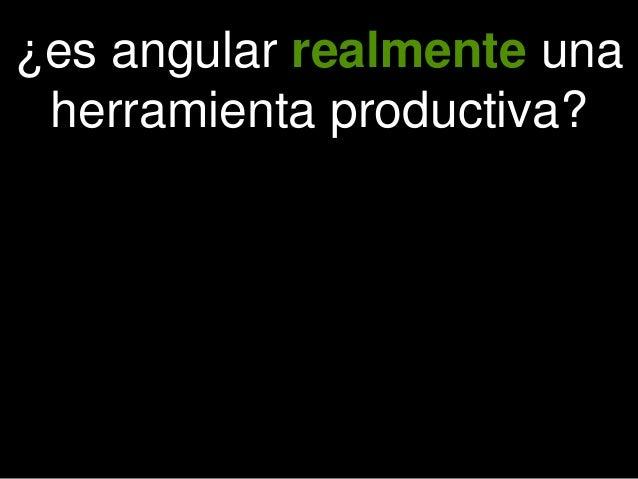 ¿es angular realmente una herramienta productiva?