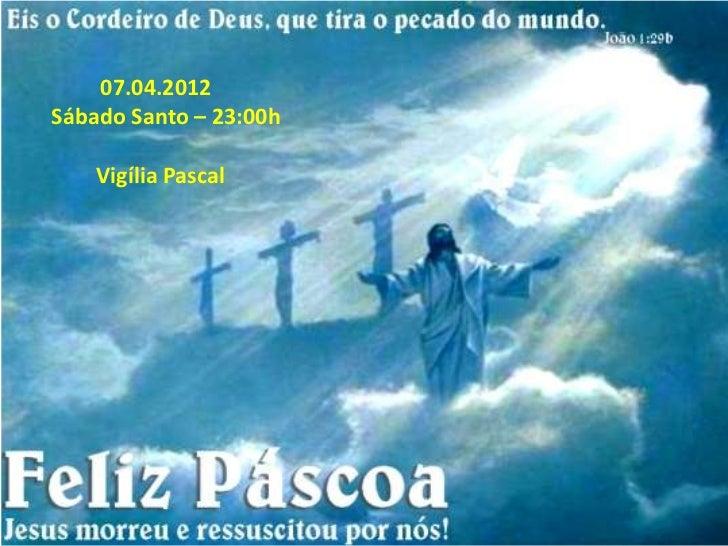 07.04.2012Sábado Santo – 23:00h    Vigília Pascal