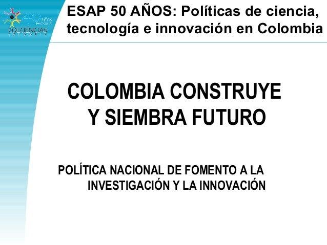 COLOMBIA CONSTRUYE Y SIEMBRA FUTURO POLÍTICA NACIONAL DE FOMENTO A LA INVESTIGACIÓN Y LA INNOVACIÓN ESAP 50 AÑOS: Política...