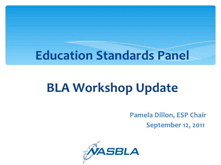 Education Standards Panel BLA Workshop Update <ul><li>Pamela Dillon, ESP Chair </li></ul><ul><li>September 12, 2011  </li>...